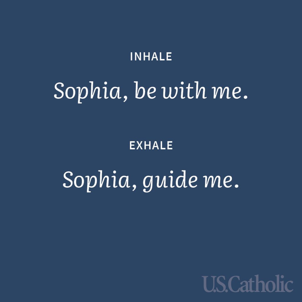 Inhale: Sophia, be with me. Exhale: Sophia, guide me.