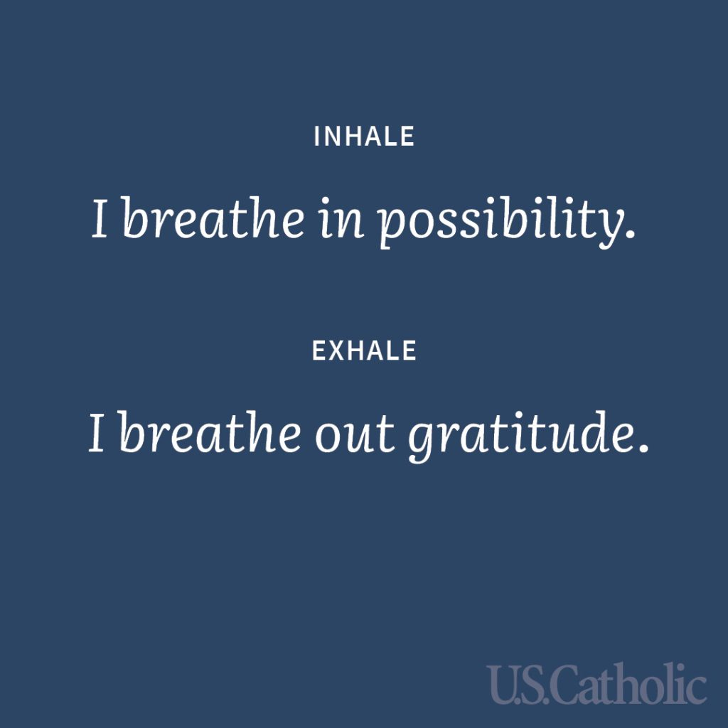 Inhale: I breathe in possibility. Exhale: I breathe out gratitude.