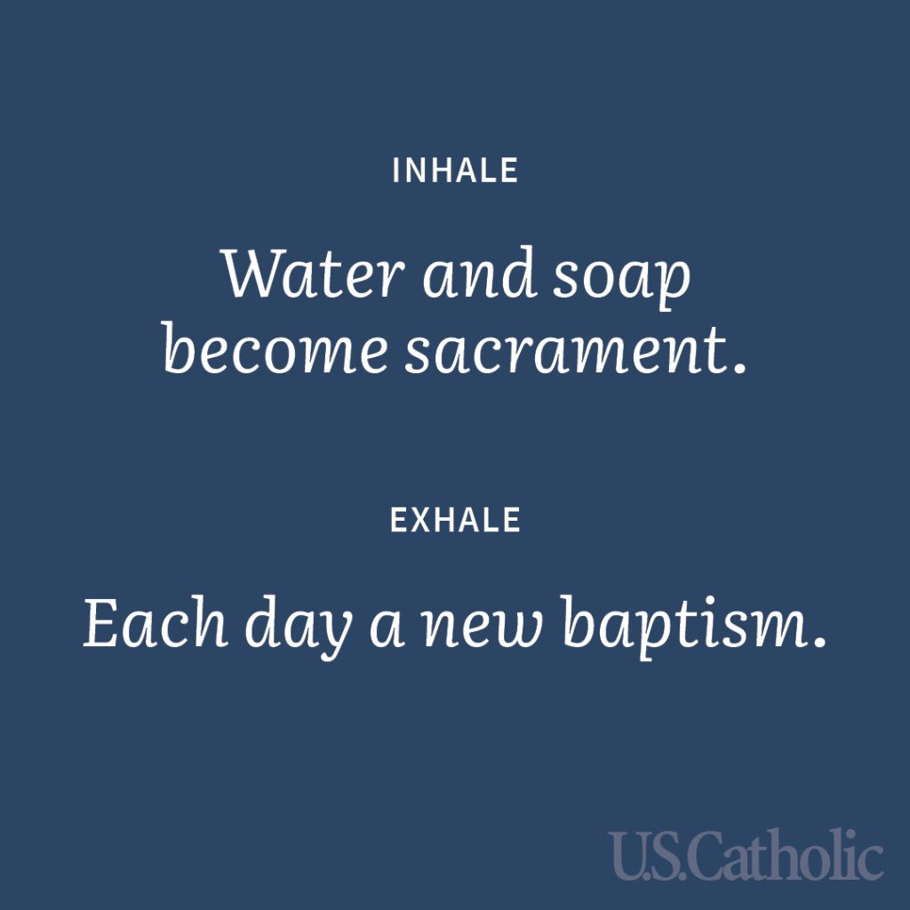 Inhale: Water and soap become sacrament. Exhale: Each day a new baptism.