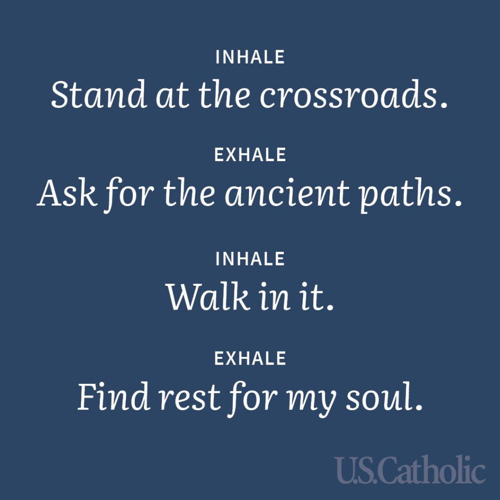 Inhale: Stand at the crossroads. Exhale: Ask for the ancient paths. Inhale: Walk in it. Exhale: Find rest for my soul.